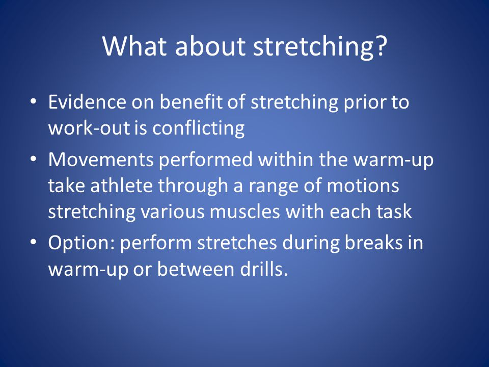 What about stretching Evidence on benefit of stretching prior to work-out is conflicting.
