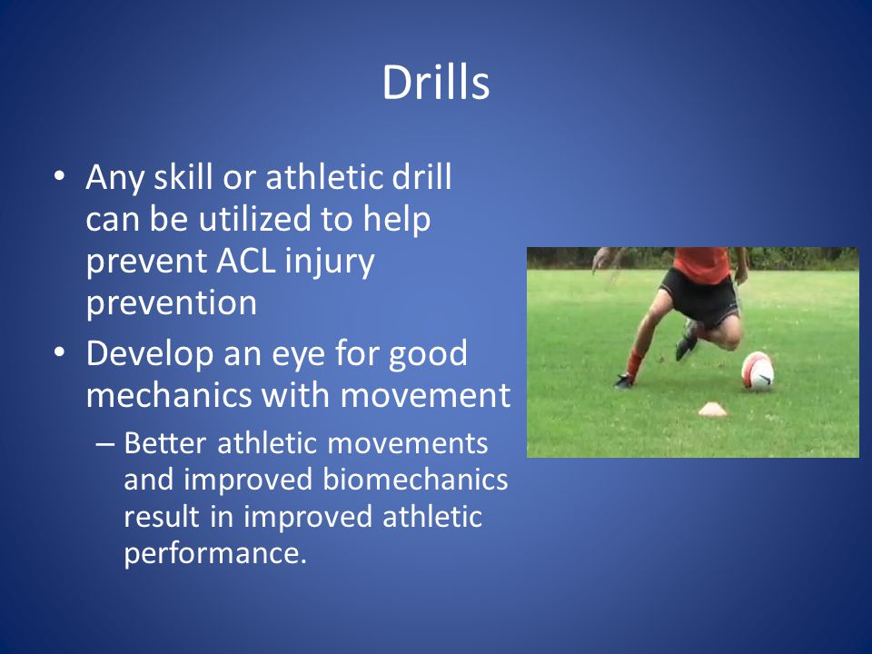 Drills Any skill or athletic drill can be utilized to help prevent ACL injury prevention. Develop an eye for good mechanics with movement.
