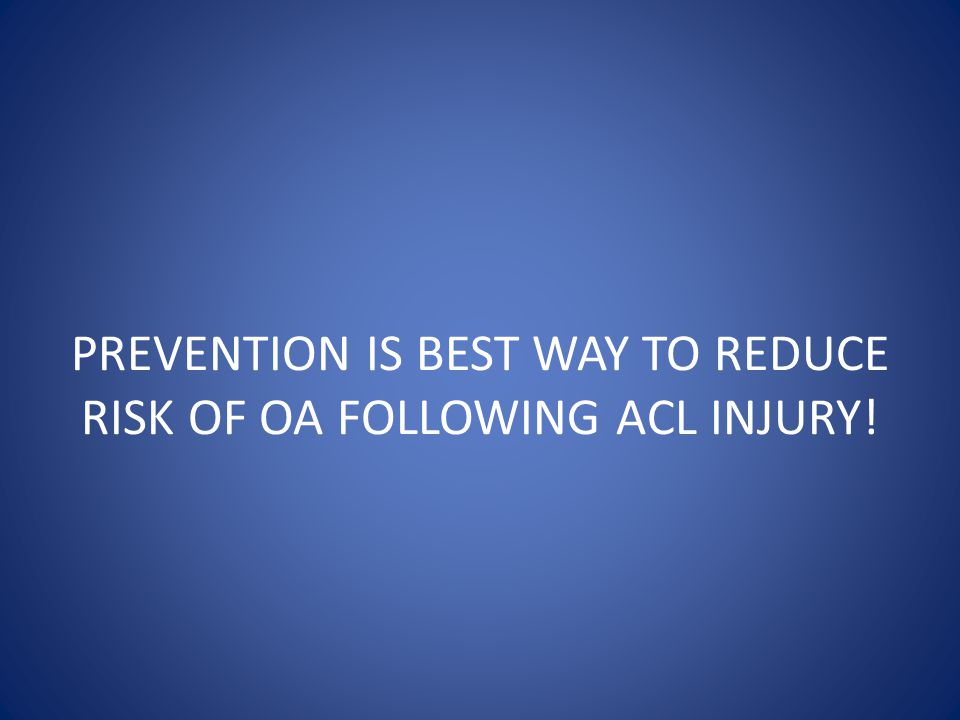 PREVENTION IS BEST WAY TO REDUCE RISK OF OA FOLLOWING ACL INJURY!