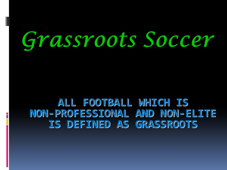 Grassroots Soccer All football which is non-professional and non-elite is defined as grassroots