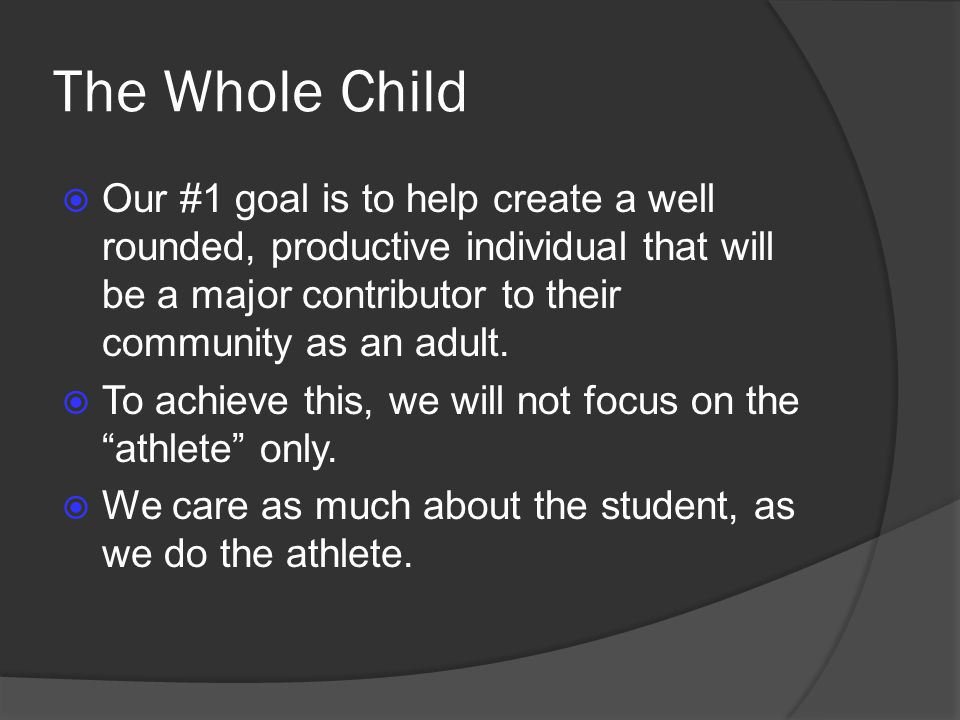 The Whole Child Our #1 goal is to help create a well rounded, productive individual that will be a major contributor to their community as an adult.