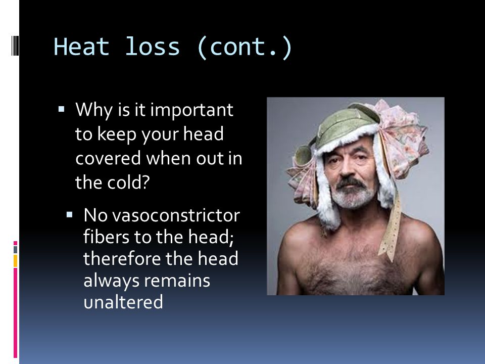 Heat loss (cont.) Why is it important to keep your head covered when out in the cold