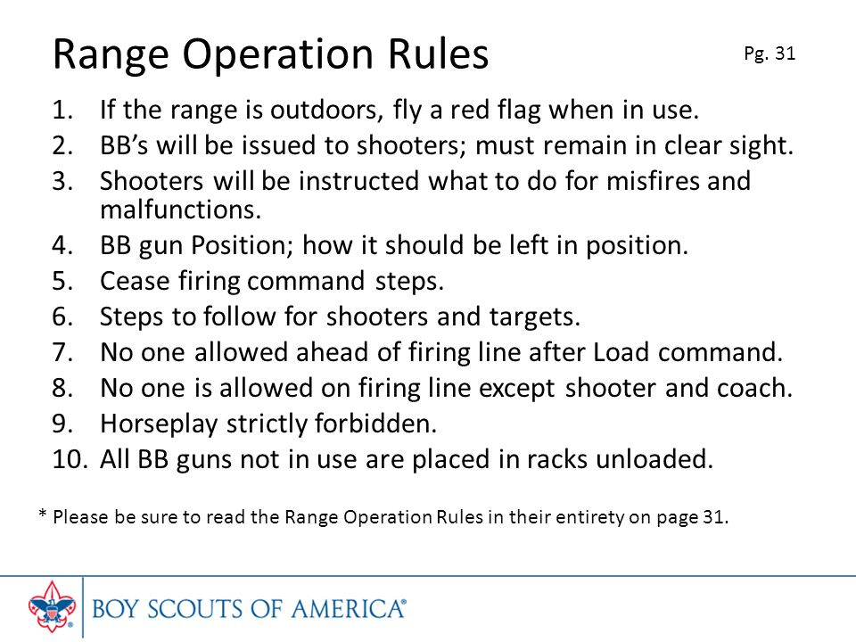 Range Operation Rules Pg. 31. If the range is outdoors, fly a red flag when in use. BB's will be issued to shooters; must remain in clear sight.