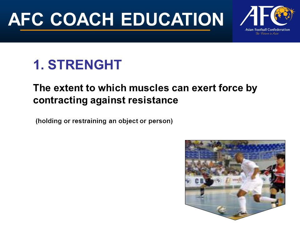 1. STRENGHT The extent to which muscles can exert force by contracting against resistance.