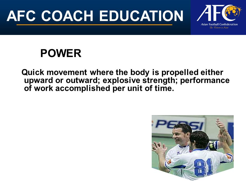 POWER Quick movement where the body is propelled either upward or outward; explosive strength; performance of work accomplished per unit of time.