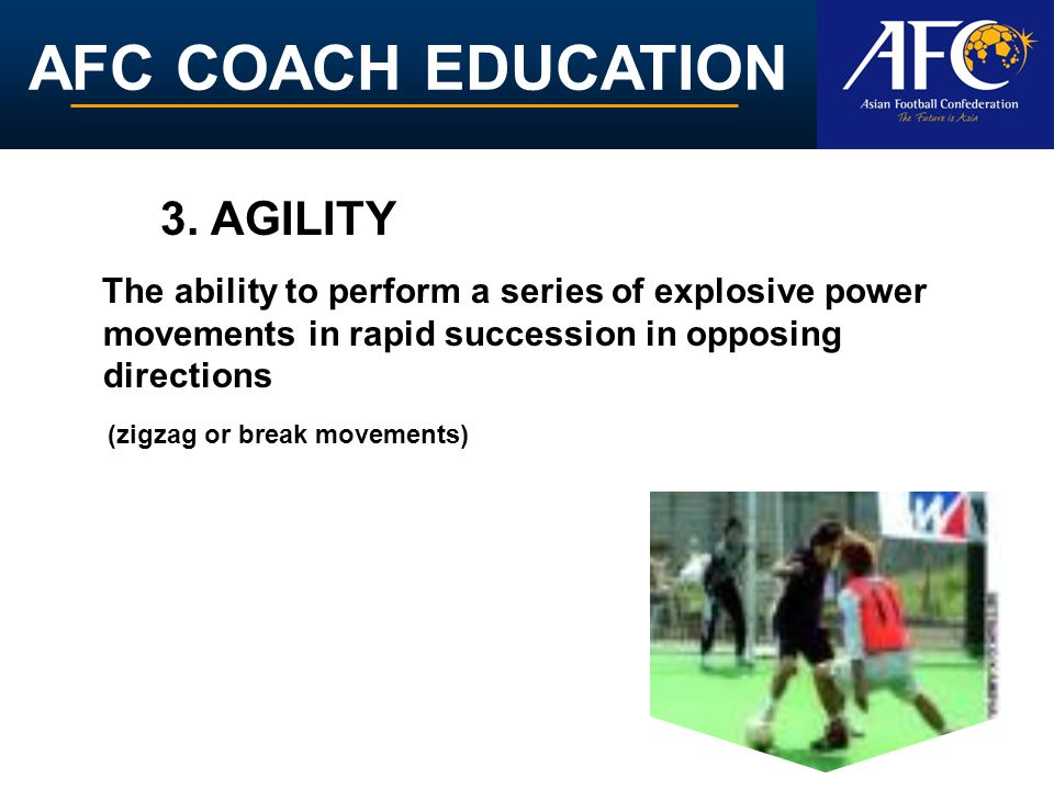 3. AGILITY The ability to perform a series of explosive power movements in rapid succession in opposing directions.