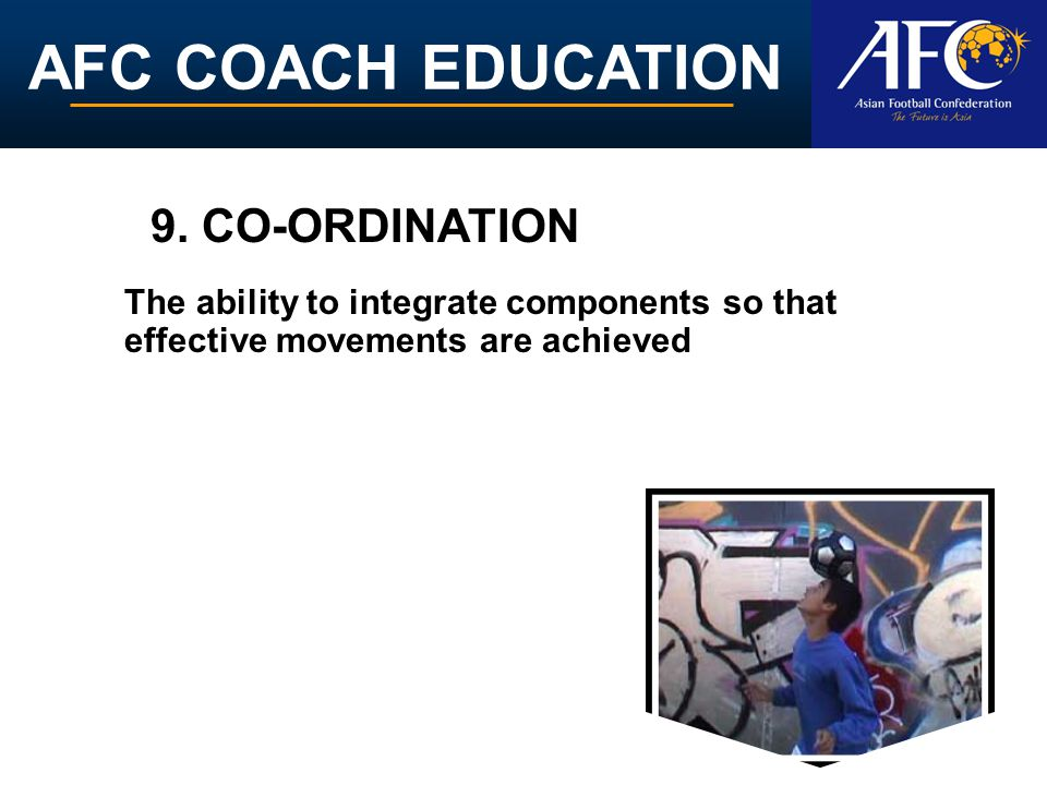 9. CO-ORDINATION The ability to integrate components so that effective movements are achieved