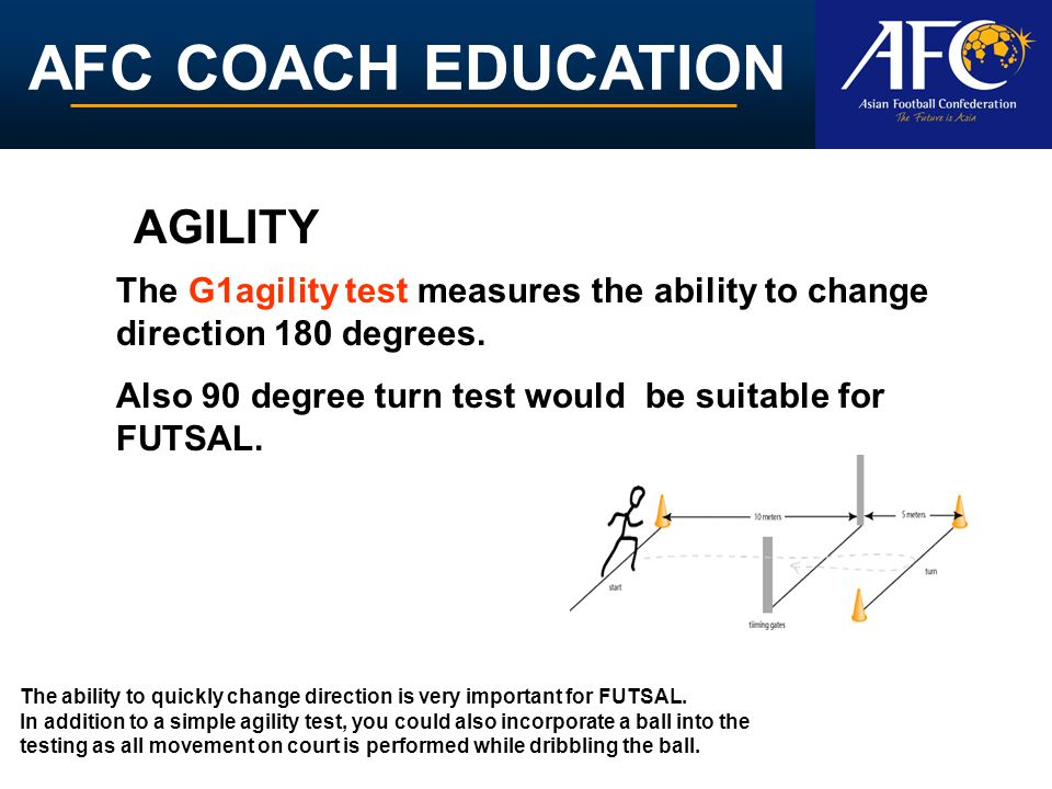 AGILITY The G1agility test measures the ability to change direction 180 degrees. Also 90 degree turn test would be suitable for FUTSAL.