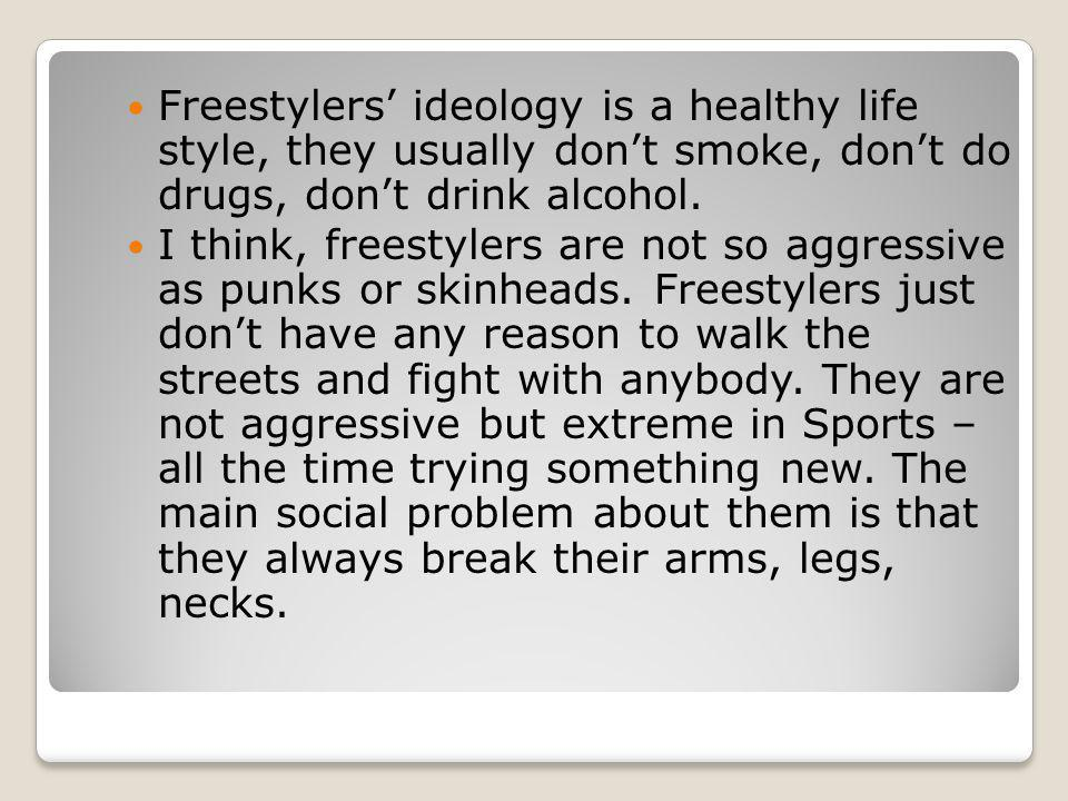 Freestylers' ideology is a healthy life style, they usually don't smoke, don't do drugs, don't drink alcohol.