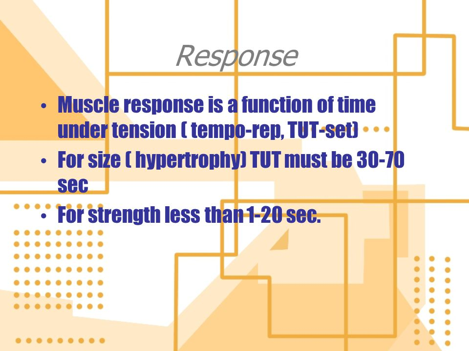 Response Muscle response is a function of time under tension ( tempo-rep, TUT-set) For size ( hypertrophy) TUT must be 30-70 sec.