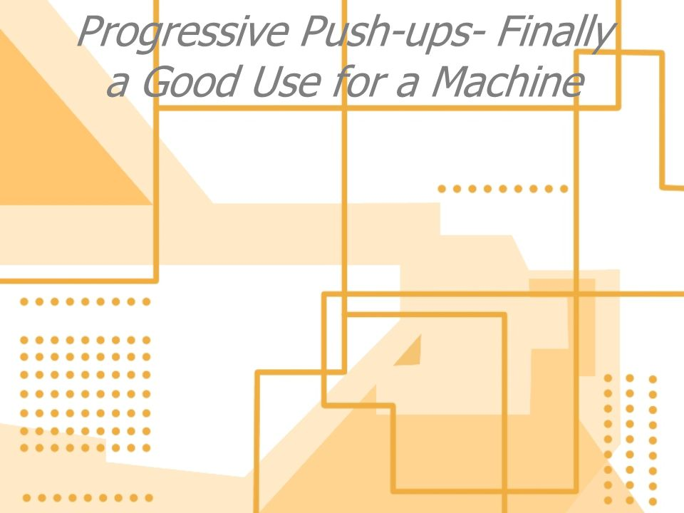 Progressive Push-ups- Finally a Good Use for a Machine