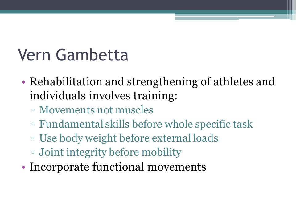 Vern Gambetta Rehabilitation and strengthening of athletes and individuals involves training: Movements not muscles.