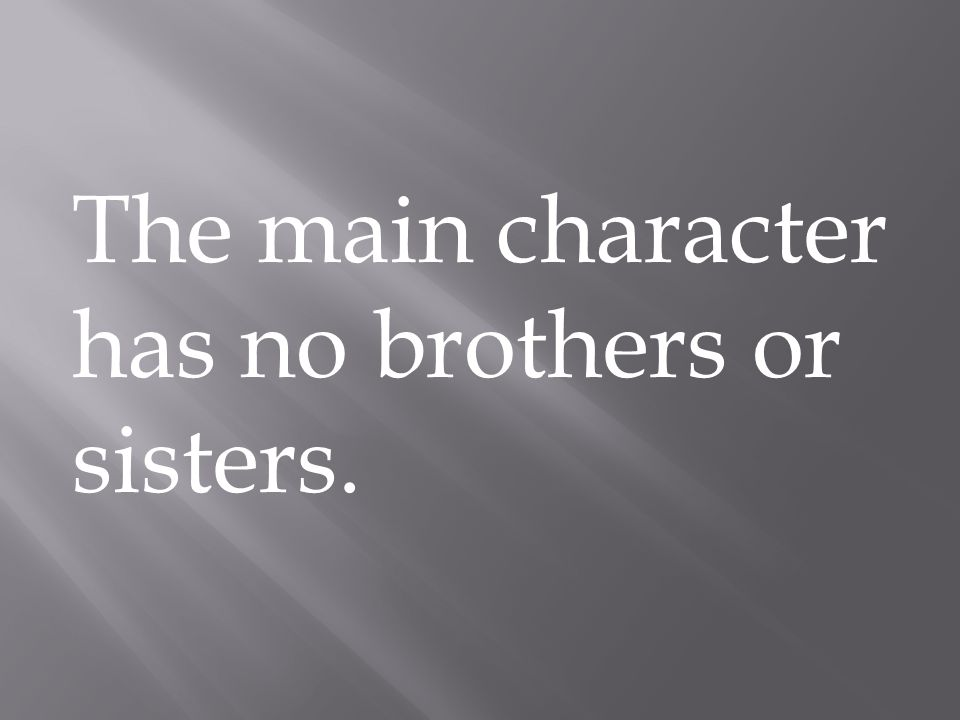 The main character has no brothers or sisters.