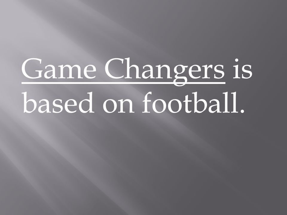 Game Changers is based on football.