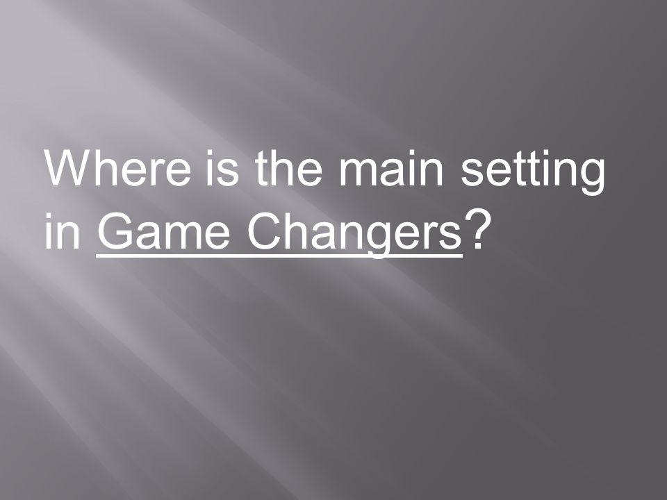 Where is the main setting in Game Changers