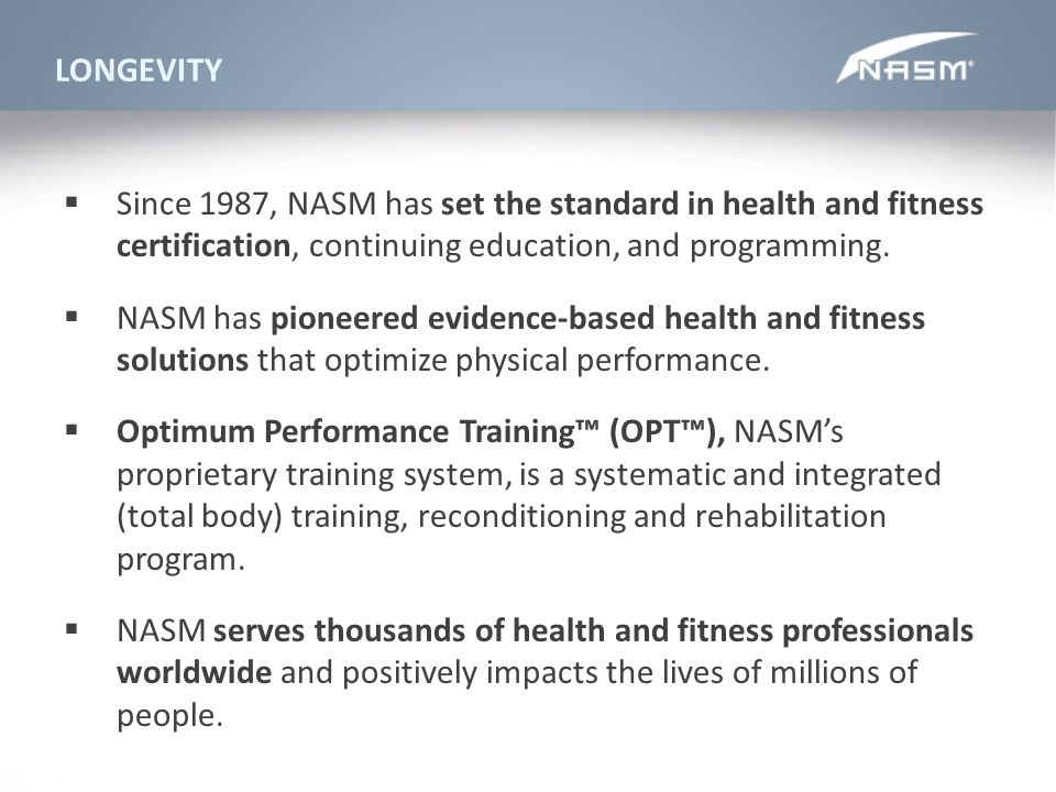 LONGEVITY Since 1987, NASM has set the standard in health and fitness certification, continuing education, and programming.