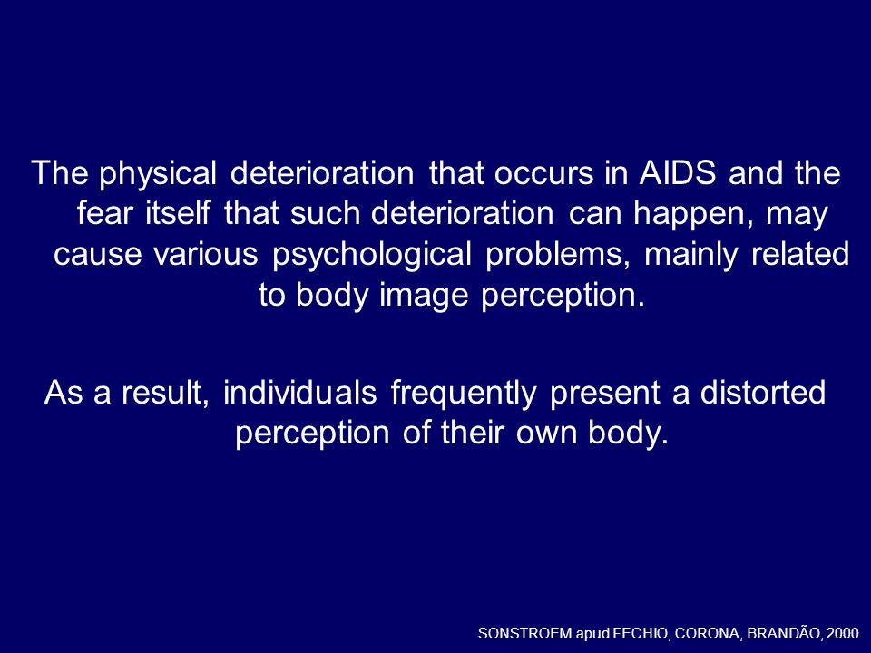 The physical deterioration that occurs in AIDS and the fear itself that such deterioration can happen, may cause various psychological problems, mainly related to body image perception.