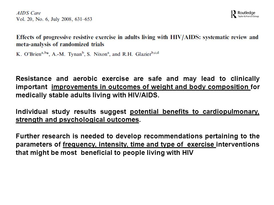 Resistance and aerobic exercise are safe and may lead to clinically important improvements in outcomes of weight and body composition for medically stable adults living with HIV/AIDS.