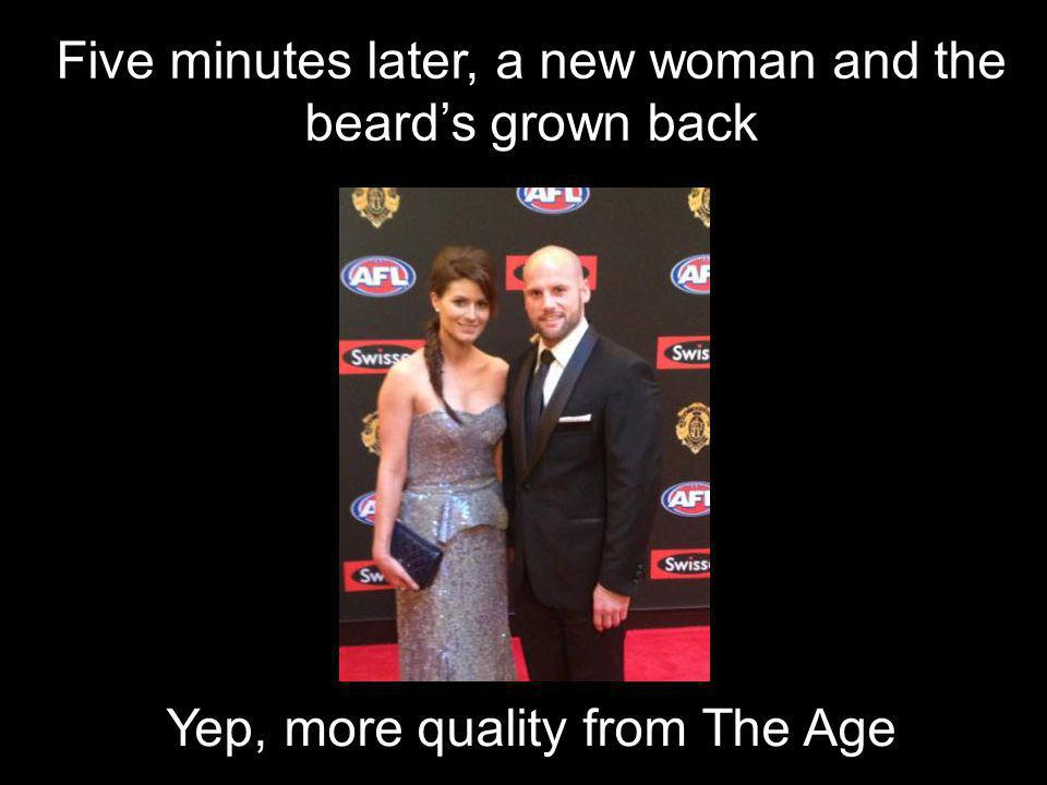 Five minutes later, a new woman and the beard's grown back