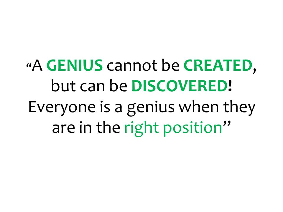 A GENIUS cannot be CREATED, but can be DISCOVERED