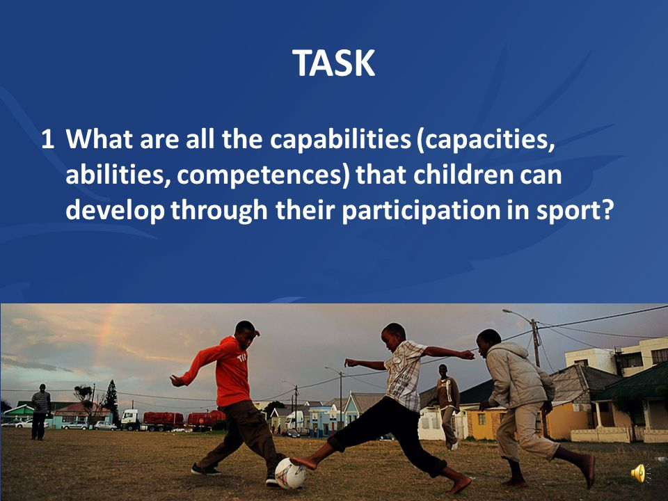 TASK 1 What are all the capabilities (capacities, abilities, competences) that children can develop through their participation in sport