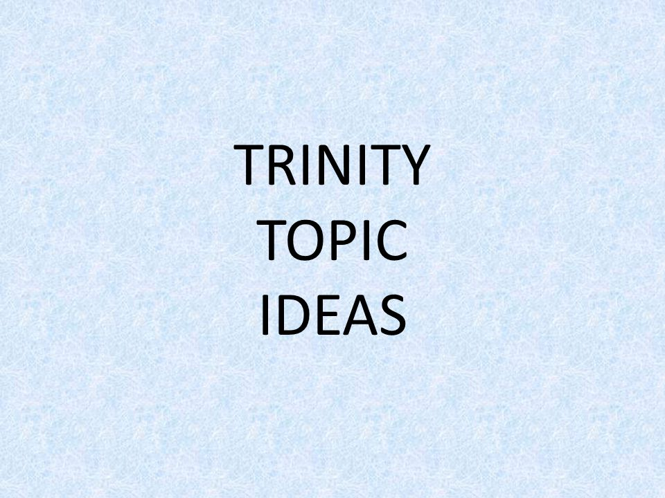 TRINITY TOPIC IDEAS