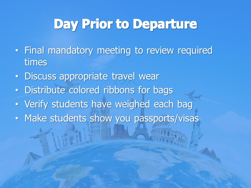 Day Prior to Departure Final mandatory meeting to review required times. Discuss appropriate travel wear.