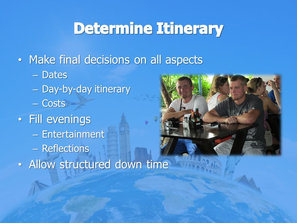 Determine Itinerary Make final decisions on all aspects Fill evenings
