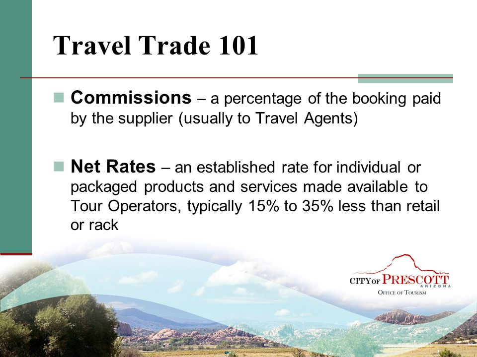 Travel Trade 101 Commissions – a percentage of the booking paid by the supplier (usually to Travel Agents)