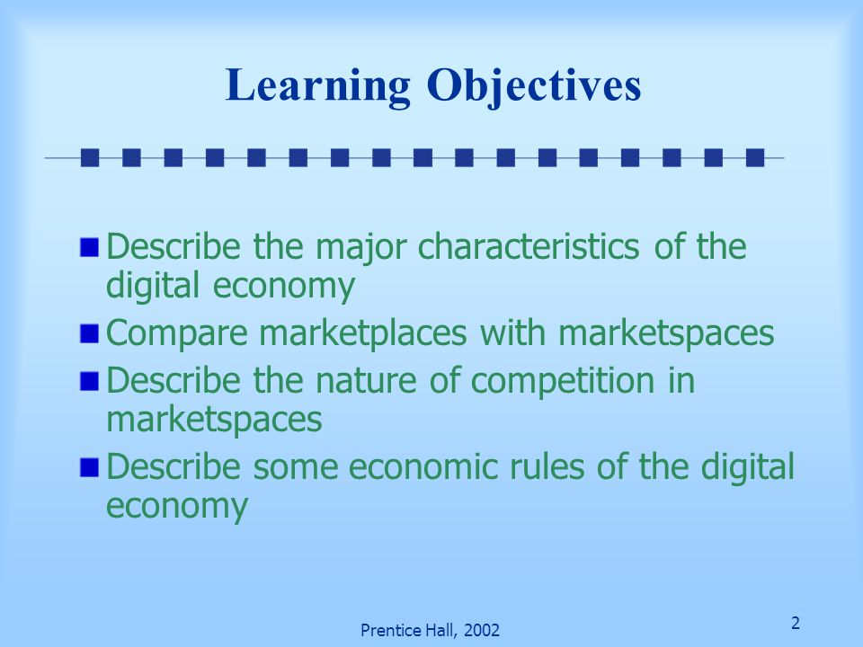 Learning Objectives Describe the major characteristics of the digital economy. Compare marketplaces with marketspaces.