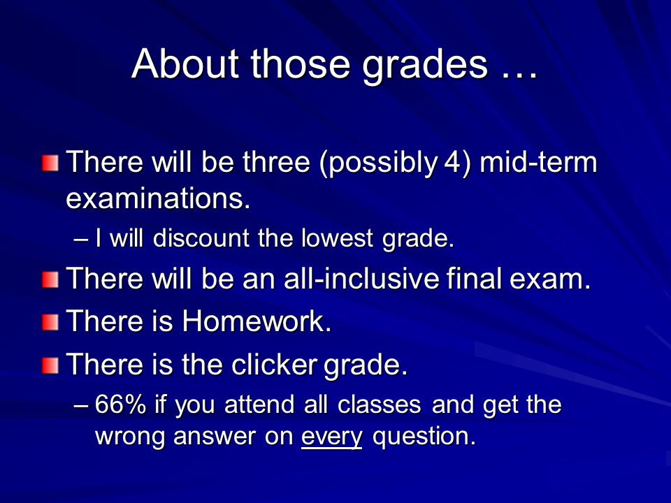 About those grades … There will be three (possibly 4) mid-term examinations. I will discount the lowest grade.
