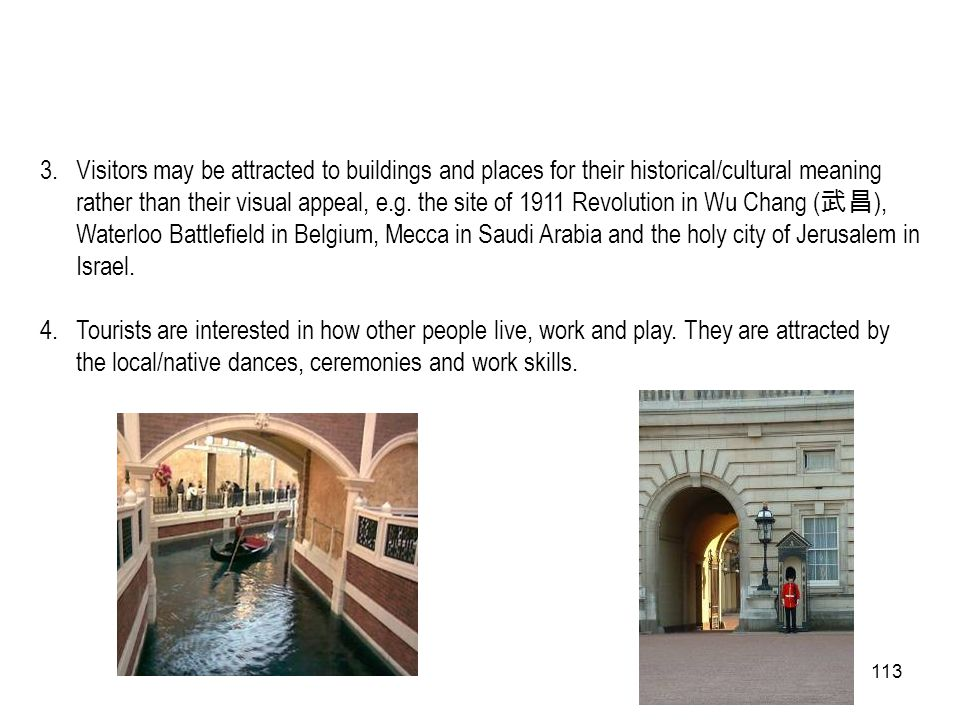 Visitors may be attracted to buildings and places for their historical/cultural meaning rather than their visual appeal, e.g. the site of 1911 Revolution in Wu Chang (武昌), Waterloo Battlefield in Belgium, Mecca in Saudi Arabia and the holy city of Jerusalem in Israel.