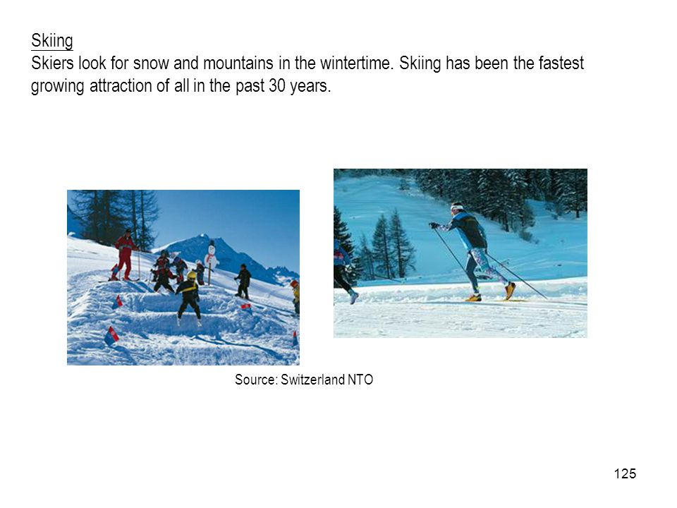 Skiing Skiers look for snow and mountains in the wintertime. Skiing has been the fastest growing attraction of all in the past 30 years.