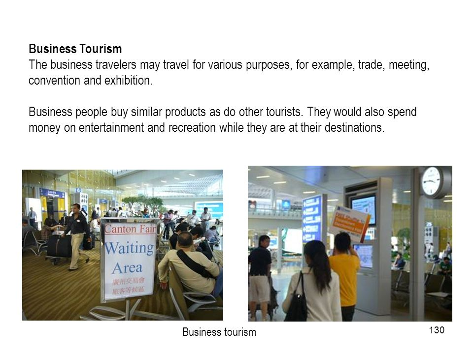 Business Tourism The business travelers may travel for various purposes, for example, trade, meeting, convention and exhibition.