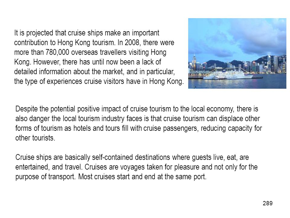 It is projected that cruise ships make an important contribution to Hong Kong tourism. In 2008, there were more than 780,000 overseas travellers visiting Hong Kong. However, there has until now been a lack of detailed information about the market, and in particular, the type of experiences cruise visitors have in Hong Kong.