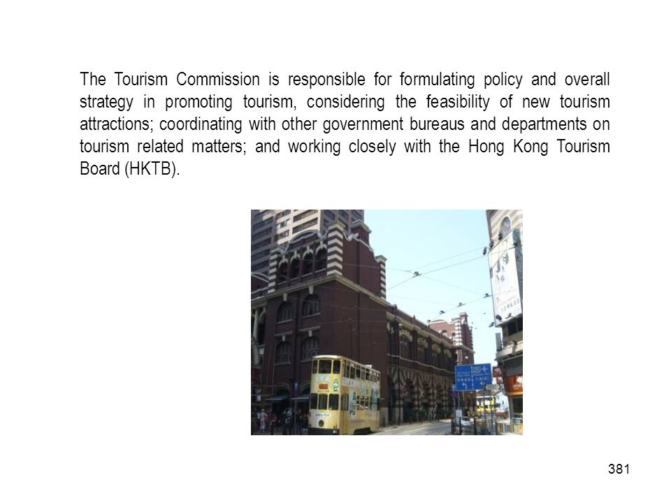 The Tourism Commission is responsible for formulating policy and overall strategy in promoting tourism, considering the feasibility of new tourism attractions; coordinating with other government bureaus and departments on tourism related matters; and working closely with the Hong Kong Tourism Board (HKTB).
