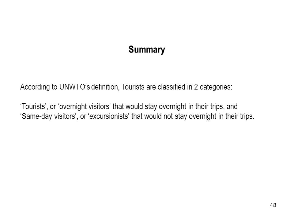 Summary According to UNWTO's definition, Tourists are classified in 2 categories: