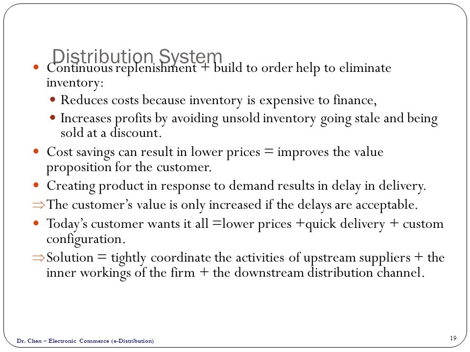 Distribution System Continuous replenishment + build to order help to eliminate inventory: Reduces costs because inventory is expensive to finance,