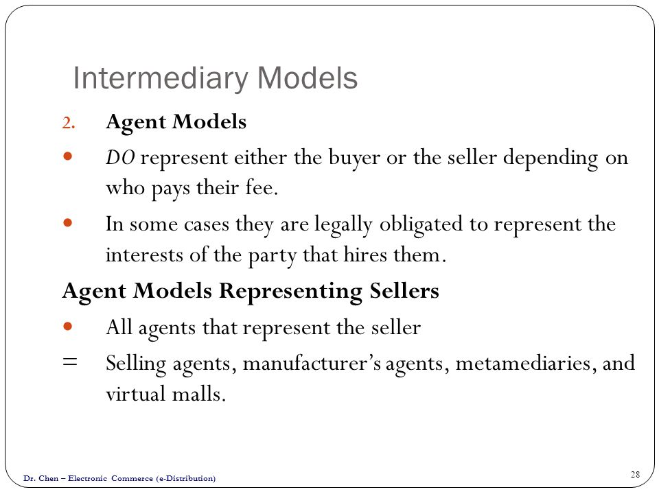 Intermediary Models Agent Models. DO represent either the buyer or the seller depending on who pays their fee.