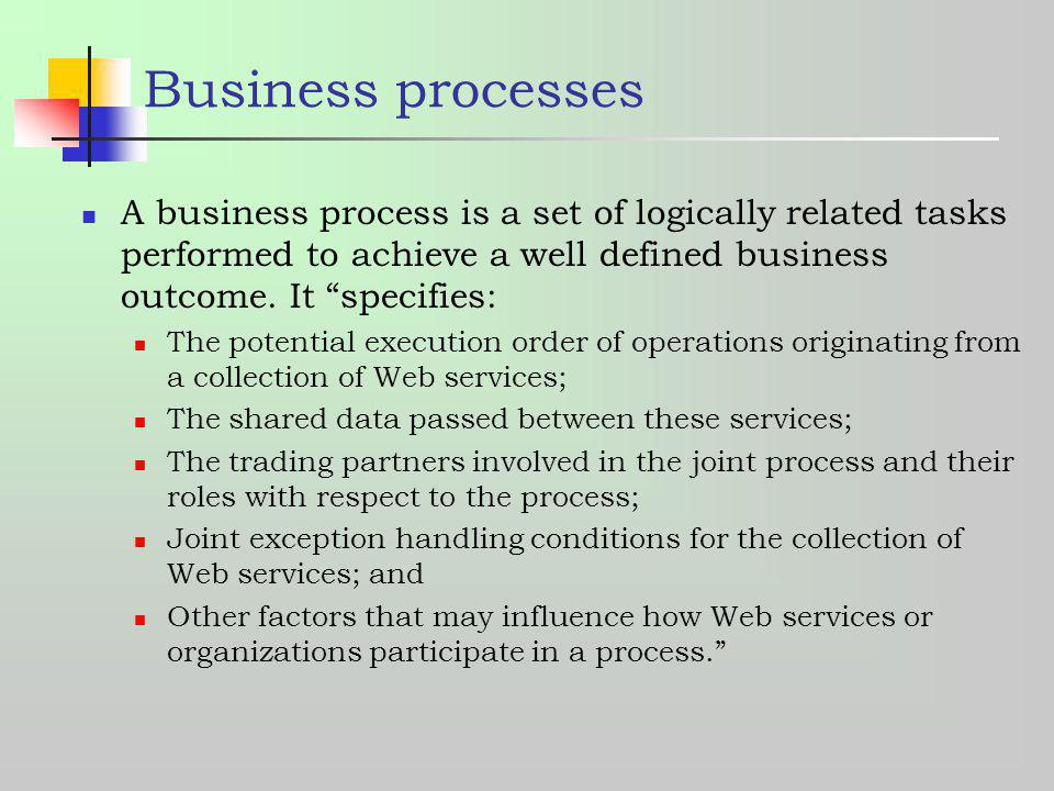 Business processes A business process is a set of logically related tasks performed to achieve a well defined business outcome. It specifies: