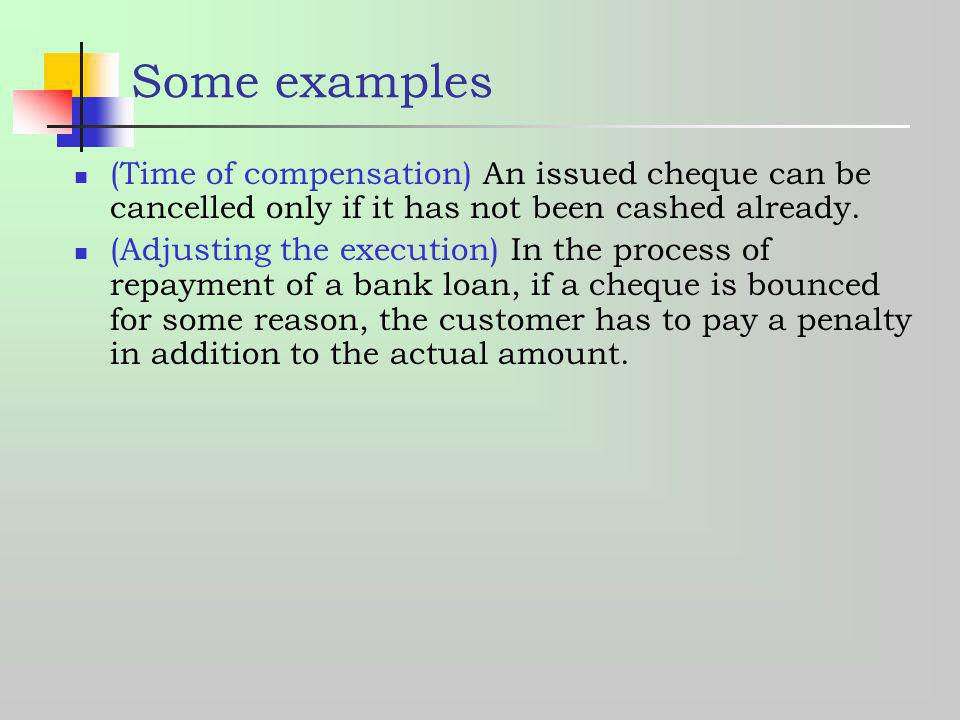 Some examples (Time of compensation) An issued cheque can be cancelled only if it has not been cashed already.