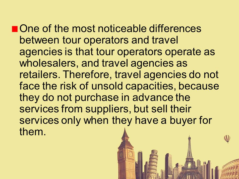 One of the most noticeable differences between tour operators and travel agencies is that tour operators operate as wholesalers, and travel agencies as retailers.