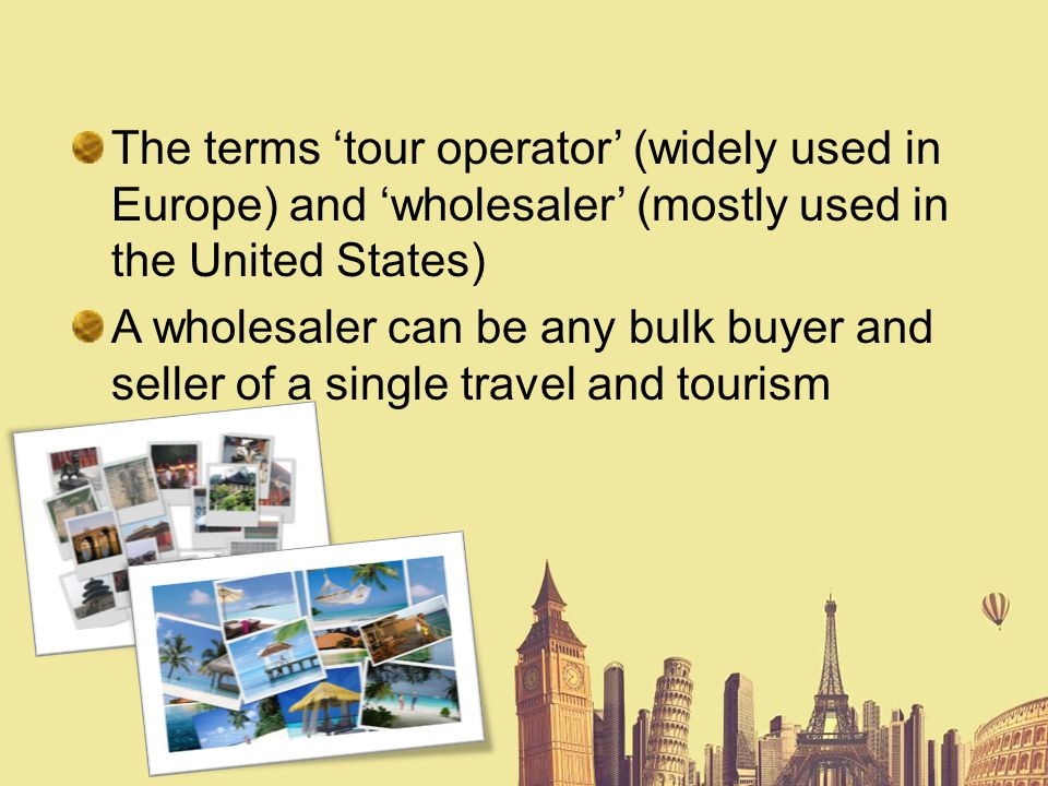 The terms 'tour operator' (widely used in Europe) and 'wholesaler' (mostly used in the United States)