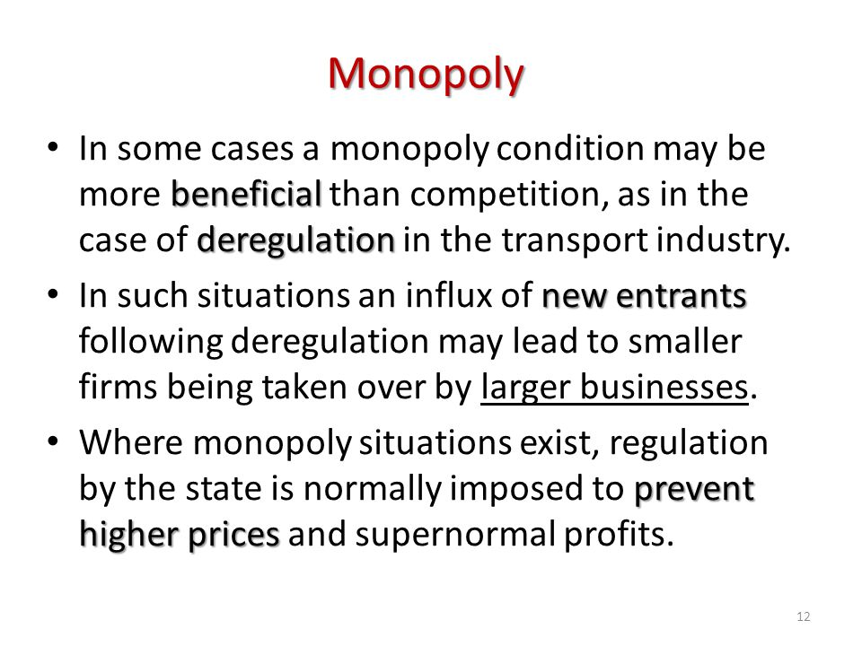 Monopoly In some cases a monopoly condition may be more beneficial than competition, as in the case of deregulation in the transport industry.