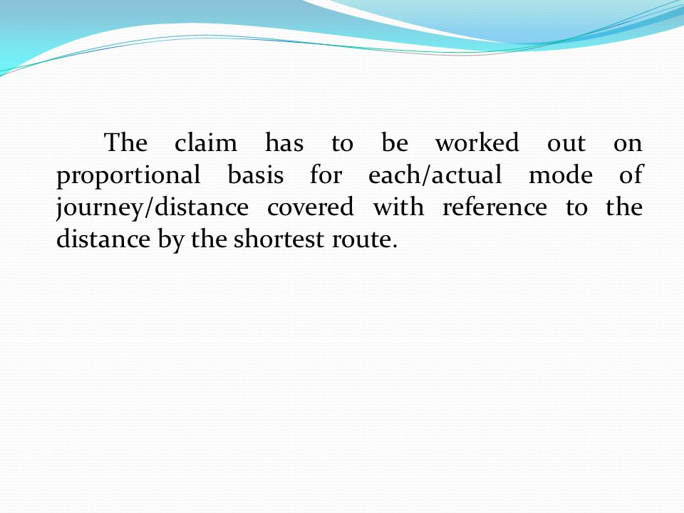 The claim has to be worked out on proportional basis for each/actual mode of journey/distance covered with reference to the distance by the shortest route.