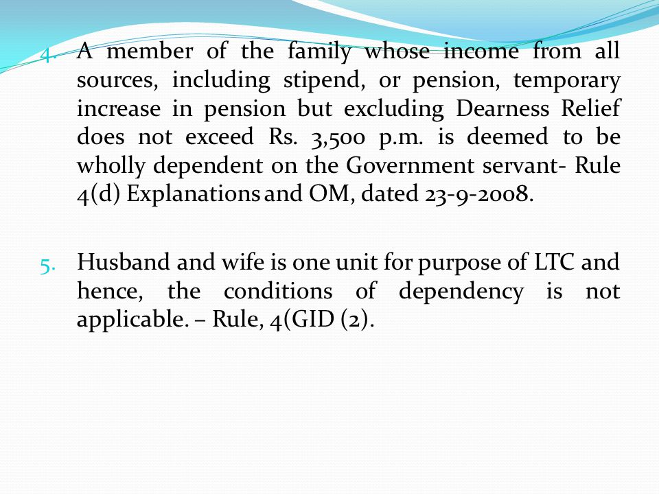 A member of the family whose income from all sources, including stipend, or pension, temporary increase in pension but excluding Dearness Relief does not exceed Rs. 3,500 p.m. is deemed to be wholly dependent on the Government servant- Rule 4(d) Explanations and OM, dated 23-9-2008.
