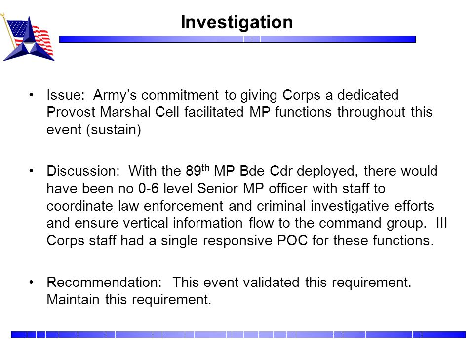 Investigation Issue: Army's commitment to giving Corps a dedicated Provost Marshal Cell facilitated MP functions throughout this event (sustain)