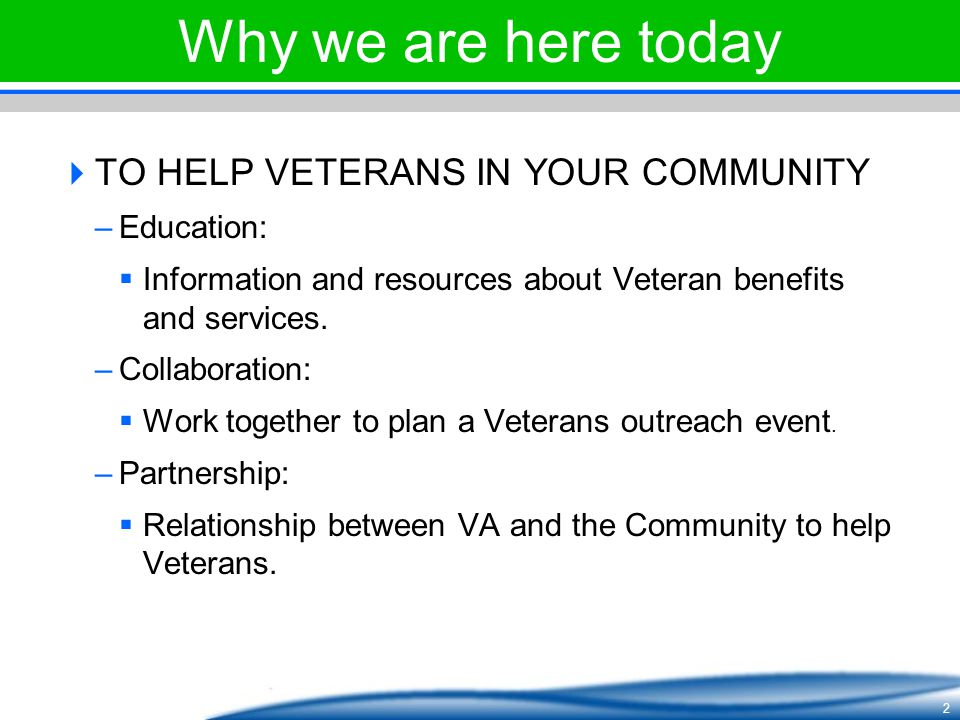 Why we are here today TO HELP VETERANS IN YOUR COMMUNITY Education: