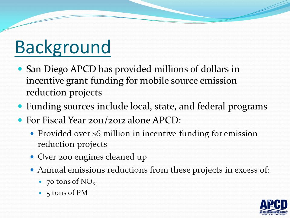 Background San Diego APCD has provided millions of dollars in incentive grant funding for mobile source emission reduction projects.