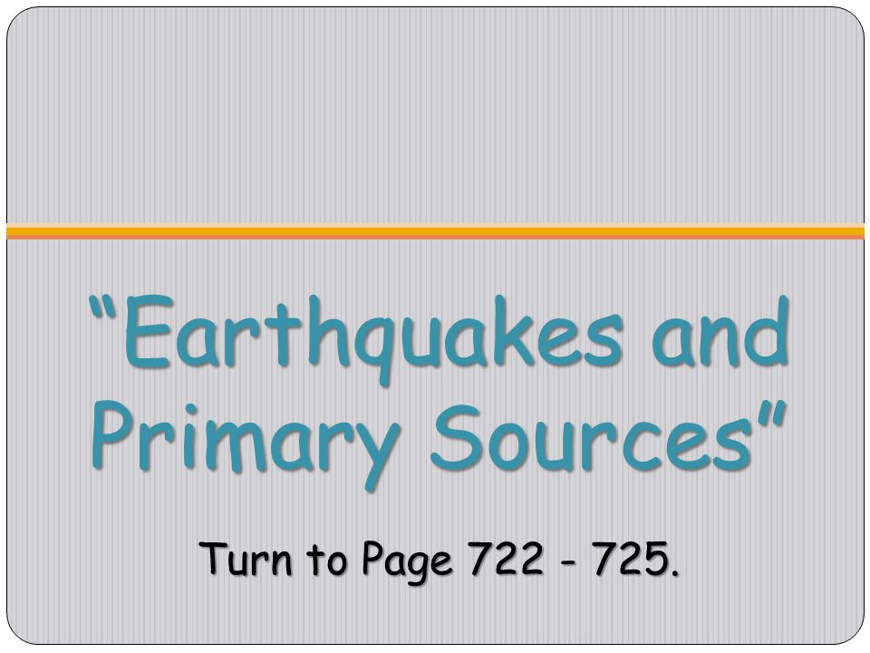 Earthquakes and Primary Sources Turn to Page 722 - 725.